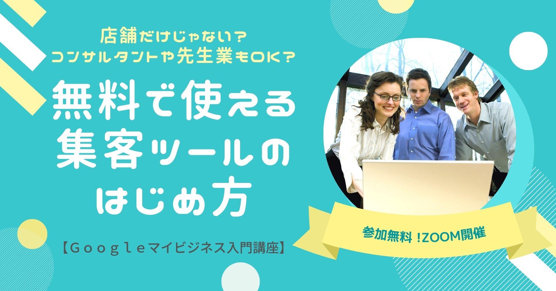 無料で使える 集客ツールのはじめ方【Googleマイビジネス入門講座】参加無料 !ZOOM開催